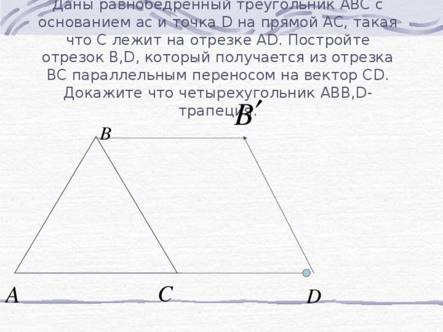 Даны равнобедренный треугольник АВС с основанием ас и точка D на прямой АС, такая что С лежит на отрезке А D . Постройте отрезок В ,D , который получается из отрезка ВС параллельным переносом на вектор С D . Докажите что четырехугольник АВ B,D- трапеция.