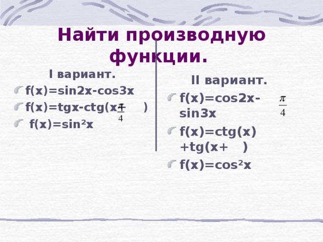 Найти производную функции.  I вариант . f(x)=sin2x-cos3x f(x)=tgx-ctg(x+  )  f(x)=sin ² x II вариант .
