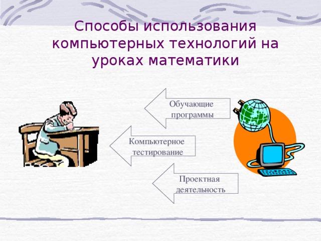 Способы использования компьютерных технологий на уроках математики Обучающие программы Компьютерное тестирование Проектная деятельность