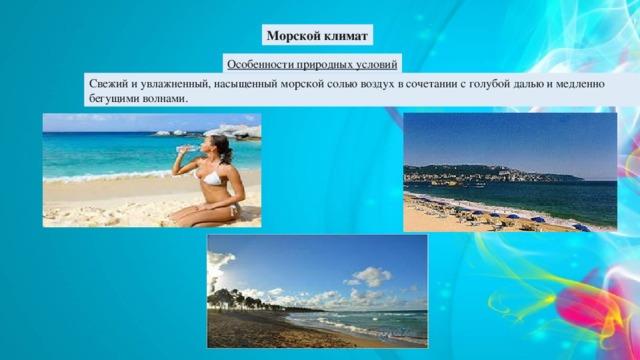 Морской климат Особенности природных условий Свежий и увлажненный, насыщенный морской солью воздух в сочетании с голубой далью и медленно бегущими волнами.