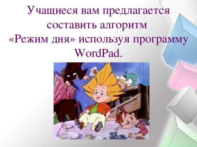 Учащиеся вам предлагается составить алгоритм  «Режим дня» используя программу WordPad.
