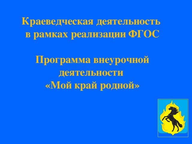 Краеведческая деятельность  в рамках реализации ФГОС   Программа внеурочной деятельности  «Мой край родной»