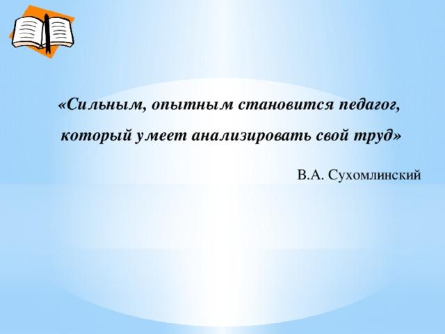 «Сильным, опытным становится педагог, который умеет анализировать свой труд»  В.А. Сухомлинский