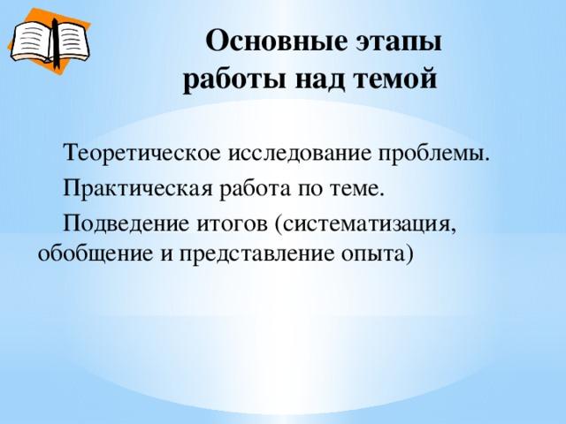 Основные этапы  работы над темой  Теоретическое исследование проблемы.  Практическая работа по теме.  Подведение итогов (систематизация, обобщение и представление опыта)
