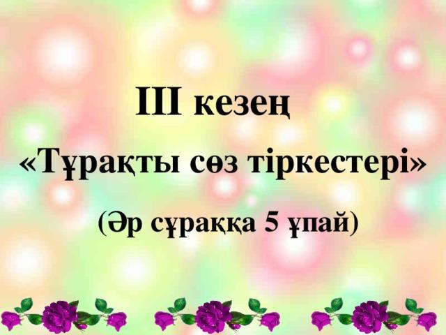 ІІІ кезең «Тұрақты сөз тіркестері»  (Әр сұраққа 5 ұпай)