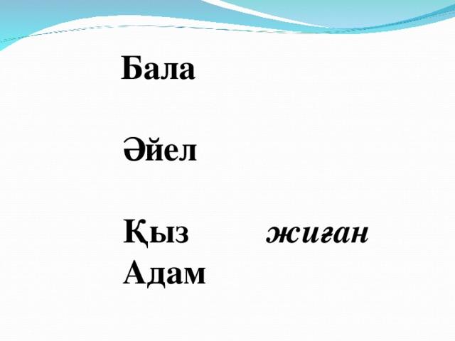 Бала    Әйел    Қыз жиған    Адам