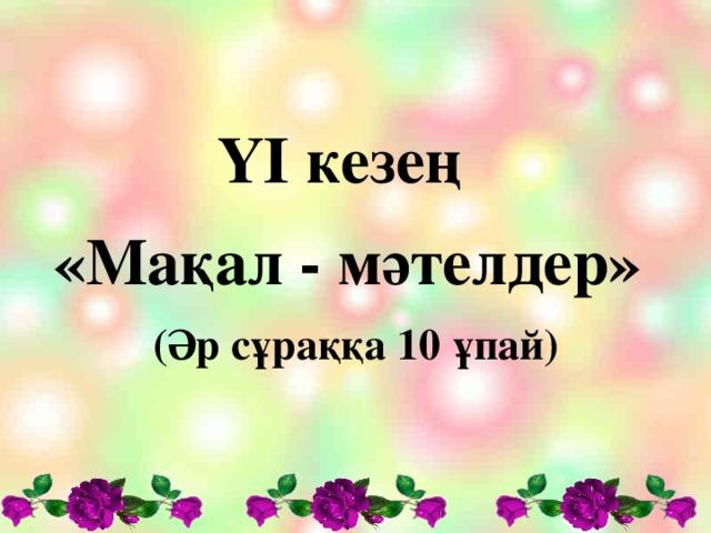 Y І кезең «Мақал - мәтелдер» (Әр сұраққа 10 ұпай)