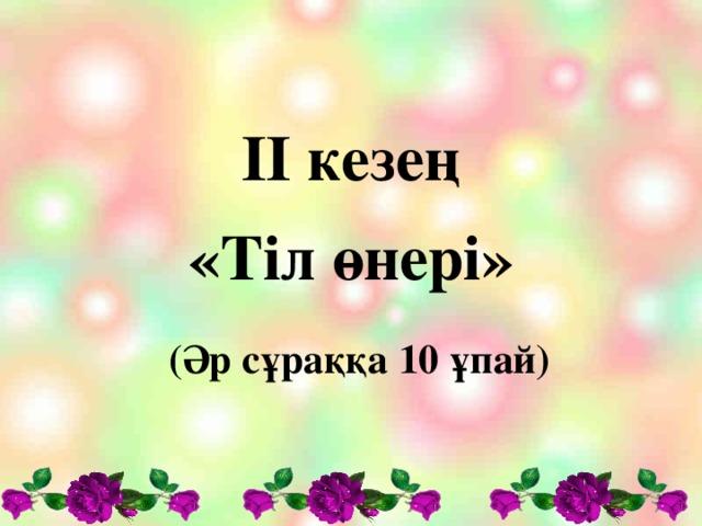 ІІ кезең «Тіл өнері»  (Әр сұраққа 10 ұпай)
