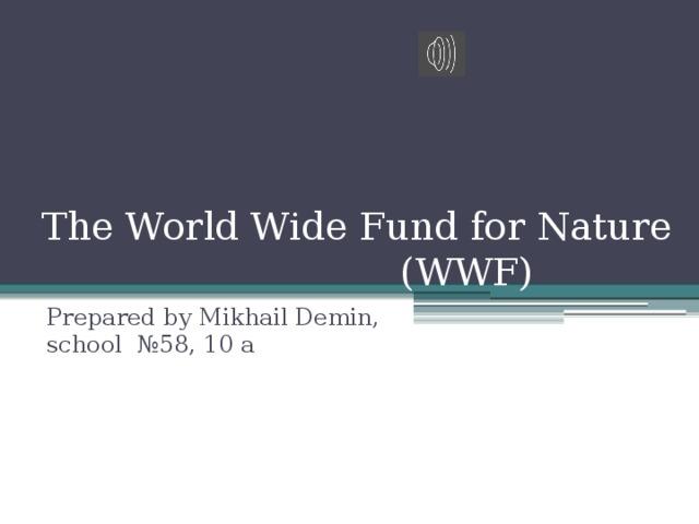 TheWorldWideFundforNature  (WWF) Prepared by Mikhail Demin, school №58, 10 а