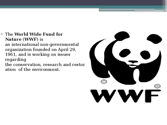 The World Wide Fund for Nature ( WWF ) is aninternationalnon-governmental organizationfounded on April 29, 1961, and is working on issues regarding theconservation,researchandrestoration of theenvironment.