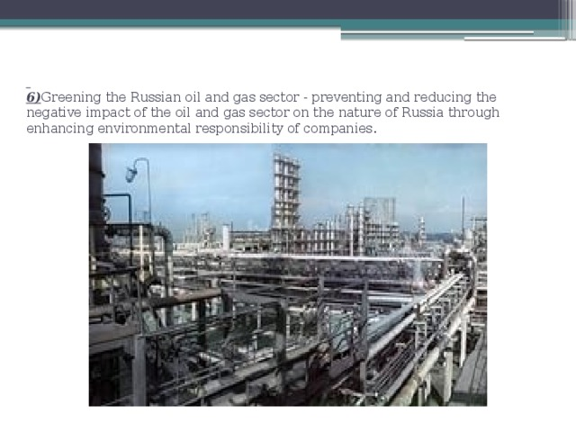 6) Greening the Russian oil and gas sector - preventing and reducing the negative impact of the oil and gas sector on the nature of Russia through enhancing environmental responsibility of companies.