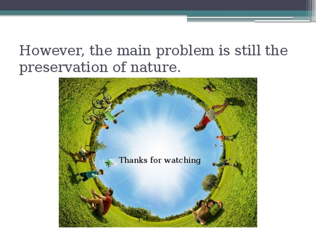 However, the main problem is still the preservation of nature. Thanks for watching