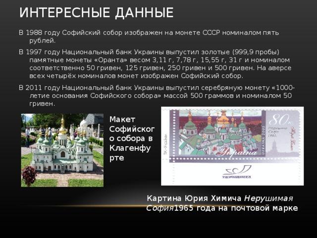 ИНТЕРЕСНЫЕ ДАННЫЕ В 1988 году Софийский собор изображен на монете СССР номиналом пять рублей. В 1997 году Национальный банк Украины выпустил золотые (999,9 пробы) памятные монеты «Оранта» весом 3,11 г, 7,78 г, 15,55 г, 31 г и номиналом соответственно 50 гривен, 125 гривен, 250 гривен и 500 гривен. На аверсе всех четырёх номиналов монет изображен Софийский собор. В 2011 году Национальный банк Украины выпустил серебряную монету «1000-летие основания Софийского собора» массой 500 граммов и номиналом 50 гривен. Макет Софийского собора в Клагенфурте Картина Юрия Химича Нерушимая София 1965 года на почтовой марке