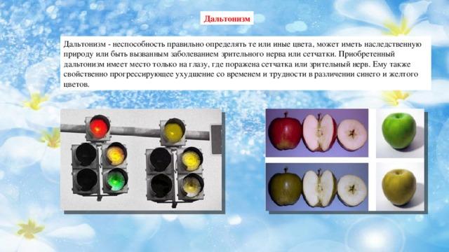 Дальтонизм Дальтонизм - неспособность правильно определять те или иные цвета, может иметь наследственную природу или быть вызванным заболеванием зрительного нерва или сетчатки. Приобретенный дальтонизм имеет место только на глазу, где поражена сетчатка или зрительный нерв. Ему также свойственно прогрессирующее ухудшение со временем и трудности в различении синего и желтого цветов.