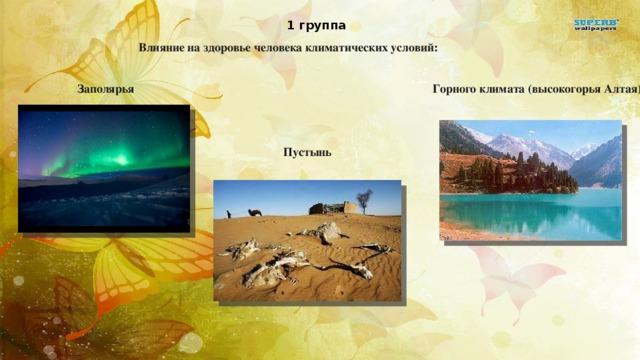 1 группа Влияние на здоровье человека климатических условий: Заполярья Горного климата (высокогорья Алтая). Пустынь