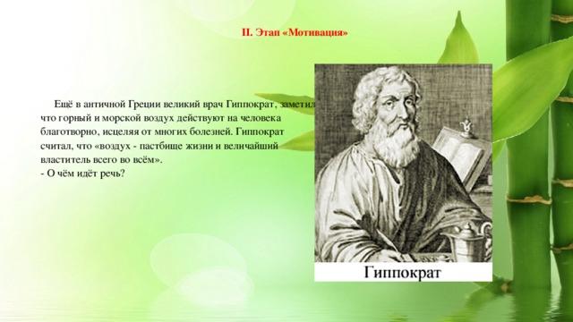 II. Этап «Мотивация»  Ещё в античной Греции великий врач Гиппократ, заметил, что горный и морской воздух действуют на человека благотворно, исцеляя от многих болезней. Гиппократ считал, что «воздух - пастбище жизни и величайший властитель всего во всём». - О чём идёт речь?