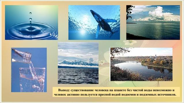 Вывод: существование человека на планете без чистой воды невозможно и человек активно пользуется пресной водой водоемов и подземных источников.