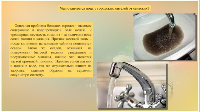 Чем отличается вода у городских жителей от сельских?  Основная проблема больших городов – высокое содержание в водопроводной воде железа, и чрезмерная жесткость воды, из – за наличия в воде солей магния и кальция. Признак жесткой воды – после кипячения на донышке чайника появляется осадок. Такой же осадок, возникает на поверхности бытовой техники: стиральные и посудомоечные машины, именно это является частой причиной поломки. Наличие солей магния и калия в воде, так же отрицательно влияет на здоровье, главным образом на сердечно сосудистую систему.