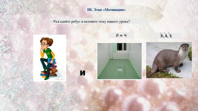 III. Этап «Мотивация» - Разгадайте ребус и назовите тему нашего урока? Л = Ч 3, 4, 5 и