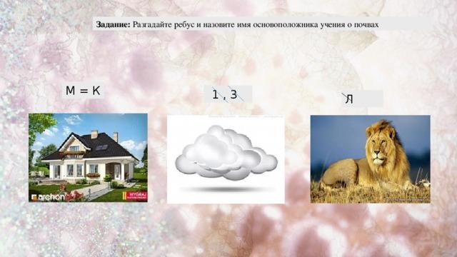 Задание: Разгадайте ребус и назовите имя основоположника учения о почвах М = К 1 , 3 Л