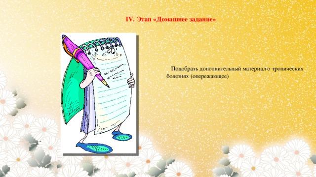 IV. Этап «Домашнее задание»  Подобрать дополнительный материал о тропических болезнях (опережающее)