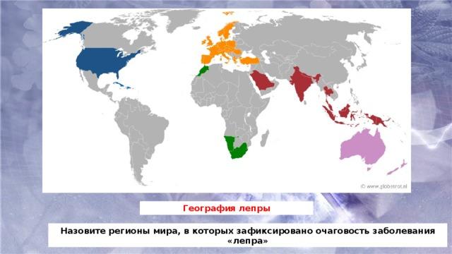 География лепры Назовите регионы мира, в которых зафиксировано очаговость заболевания «лепра»