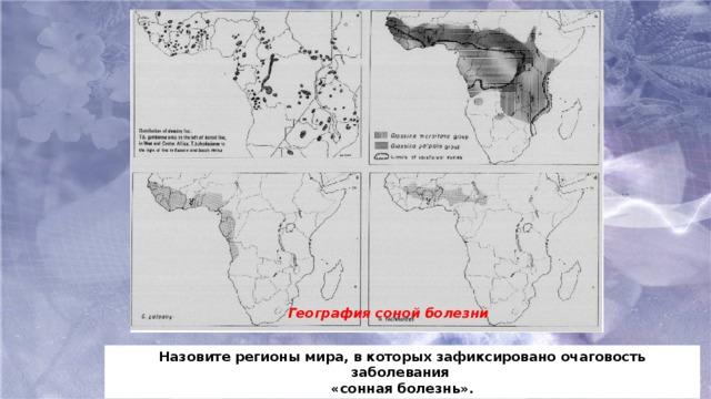 География соной болезни Назовите регионы мира, в которых зафиксировано очаговость заболевания «сонная болезнь».