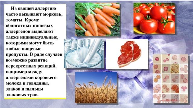 Из овощей аллергию часто вызывают морковь, томаты. Кроме облигатных пищевых аллергенов выделяют также индивидуальные, которыми могут быть любые пищевые продукты. В ряде случаев возможно развитие перекрестных реакций, например между аллергенами коровьего молока и говядины, злаков и пыльцы злаковых трав.