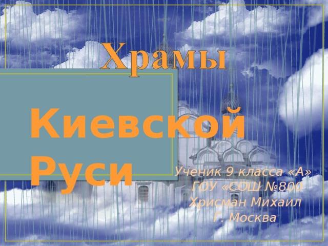 Киевской Руси Ученик 9 класса «А»  ГОУ «СОШ №800 Хрисман Михаил Г. Москва