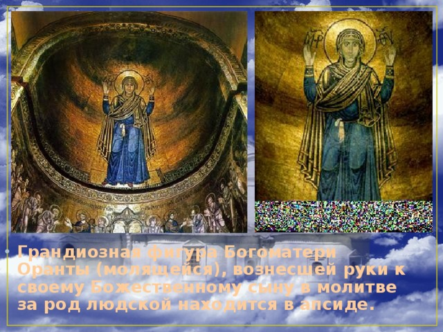 Грандиозная фигура Богоматери Оранты (молящейся), вознесшей руки к своему Божественному сыну в молитве за род людской находится в апсиде.