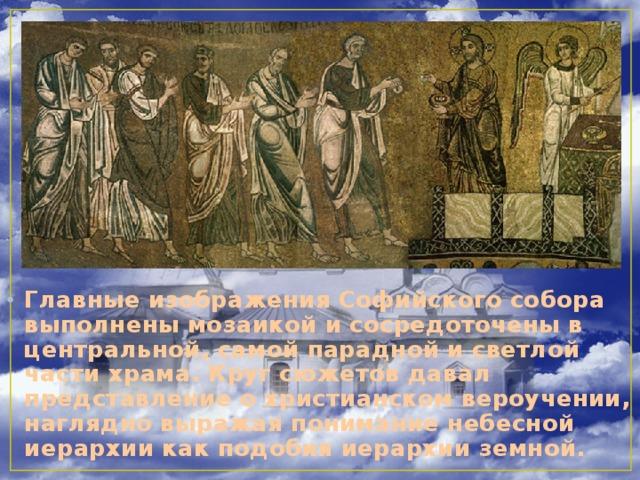 Главные изображения Софийского собора выполнены мозаикой и сосредоточены в центральной, самой парадной и светлой части храма. Круг сюжетов давал представление о христианском вероучении, наглядно выражая понимание небесной иерархии как подобия иерархии земной.