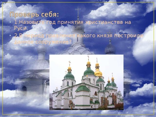 1.Назовите год принятия христианства на Руси. 2.В период правления какого князя построили данное сооружение?