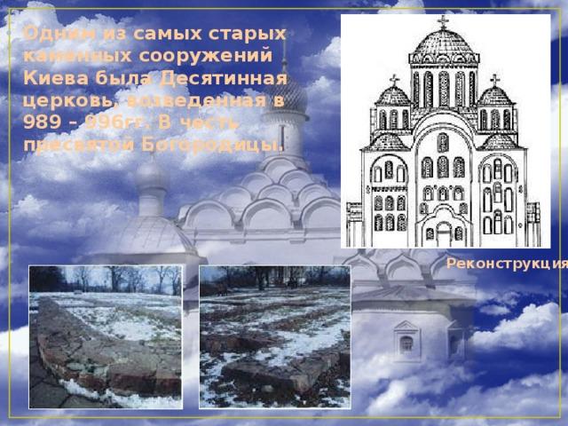 Одним из самых старых каменных сооружений Киева была Десятинная церковь, возведенная в 989 – 996гг. В честь пресвятой Богородицы.