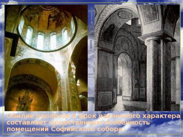 Обилие пролетов и арок различного характера составляет существенную особенность помещений Софийского собора.