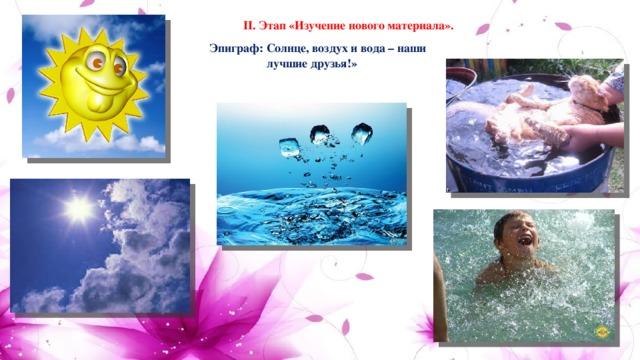 II. Этап «Изучение нового материала».  Эпиграф: Солнце, воздух и вода – наши лучшие друзья!»
