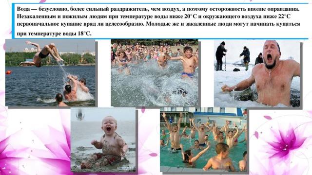 Вода — безусловно, более сильный раздражитель, чем воздух, а поэтому осторожность вполне оправданна. Незакаленным и пожилым людям при температуре воды ниже 20°С и окружающего воздуха ниже 22°С первоначальное купание вряд ли целесообразно. Молодые же и закаленные люди могут начинать купаться при температуре воды 18°С.