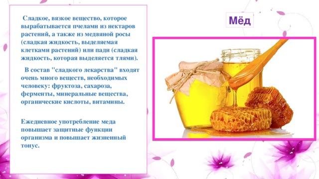 Сладкое, вязкое вещество, которое вырабатывается пчелами из нектаров растений, а также из медвяной росы (сладкая жидкость, выделяемая клетками растений) или пади (сладкая жидкость, которая выделяется тлями). Мёд  В состав