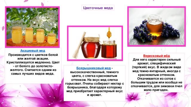 Цветочные меда Акациевый мед  Производится с цветков белой или желтой акации. Кристаллизуется медленно. Цвет - от белого до золотисто-желтого. Считается одним из самых лучших видов меда.    Вересковый мёд Для него характерен сильный аромат, специфический (терпкий) вкус. В жидком виде мед темно-янтарный, иногда с красноватым оттенком. Откачивается из сотов с большим трудом или вообще не откачивается, для зимовки пчел мало пригоден. Боярышниковый мед  - высококачественный, темного цвета, с слегка красноватым оттенком. На вкус мед слегка горьковат. Пчелы собирают нектар с боярышника, благодаря которому мед приобретает характерный вкус и аромат.