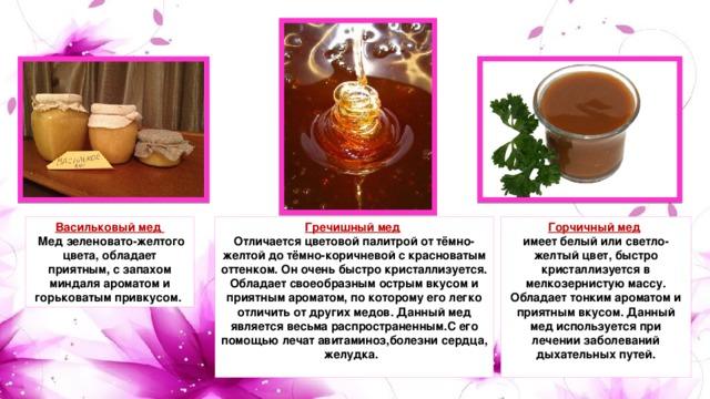 Васильковый мед Гречишный мед  Горчичный мед   Мед зеленовато-желтого цвета, обладает приятным, с запахом миндаля ароматом и горьковатым привкусом. Отличается цветовой палитрой от тёмно-желтой до тёмно-коричневой с красноватым оттенком. Он очень быстро кристаллизуется. Обладает своеобразным острым вкусом и приятным ароматом, по которому его легко отличить от других медов. Данный мед является весьма распространенным.С его помощью лечат авитаминоз,болезни сердца, желудка.    имеет белый или светло-желтый цвет, быстро кристаллизуется в мелкозернистую массу. Обладает тонким ароматом и приятным вкусом. Данный мед используется при лечении заболеваний дыхательных путей.