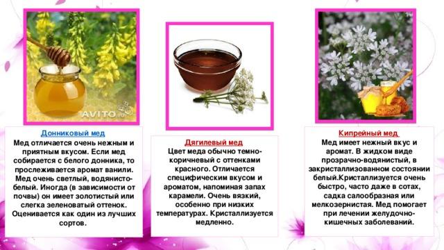 Донниковый мед  Кипрейный мед  Мед имеет нежный вкус и аромат. В жидком виде прозрачно-водянистый, в закристаллизованном состоянии белый.Кристаллизуется очень быстро, часто даже в сотах, садка салообразная или мелкозернистая. Мед помогает при лечении желудочно-кишечных заболеваний.   Мед отличается очень нежным и приятным вкусом. Если мед собирается с белого донника, то прослеживается аромат ванили. Мед очень светлый, водянисто-белый. Иногда (в зависимости от почвы) он имеет золотистый или слегка зеленоватый оттенок. Оценивается как один из лучших сортов.   Дягилевый мед  Цвет меда обычно темно-коричневый с оттенками красного. Отличается специфическим вкусом и ароматом, напоминая запах карамели. Очень вязкий, особенно при низких температурах. Кристаллизуется медленно.