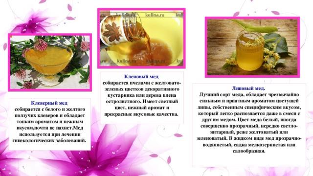 Кленовый мед  собирается пчелами с желтовато-зеленых цветков декоративного кустарника или дерева клена остролистного. Имеет светлый цвет, нежный аромат и прекрасные вкусовые качества.   Липовый мед.  Лучший сорт меда, обладает чрезвычайно сильным и приятным ароматом цветущей липы, собственным специфическим вкусом, который легко распознается даже в смеси с другим медом. Цвет меда белый, иногда совершенно прозрачный, нередко светло-янтарный, реже желтоватый или зеленоватый. В жидком виде мед прозрачно-водянистый, садка мелкозернистая или салообразная.    Клеверный мед собирается с белого и желтого ползучих клеверов и обладает тонким ароматом и нежным вкусом,почти не пахнет.Мед используется при лечении гинекологических заболеваний.