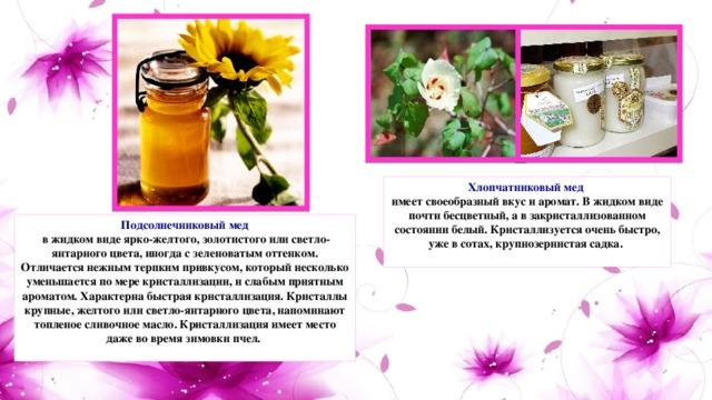 Хлопчатниковый мед  имеет своеобразный вкус и аромат. В жидком виде почти бесцветный, а в закристаллизованном состоянии белый. Кристаллизуется очень быстро, уже в сотах, крупнозернистая садка.   Подсолнечниковый мед  в жидком виде ярко-желтого, золотистого или светло-янтарного цвета, иногда с зеленоватым оттенком. Отличается нежным терпким привкусом, который несколько уменьшается по мере кристаллизации, и слабым приятным ароматом. Характерна быстрая кристаллизация. Кристаллы крупные, желтого или светло-янтарного цвета, напоминают топленое сливочное масло. Кристаллизация имеет место даже во время зимовки пчел.