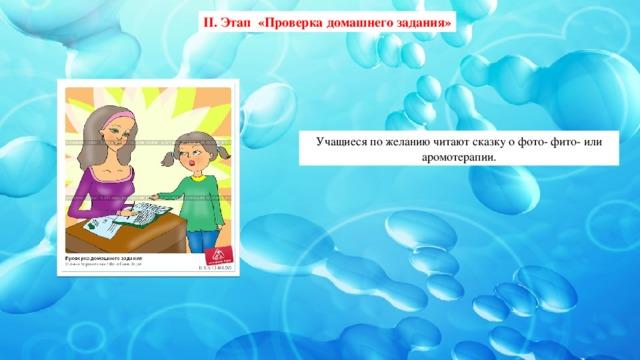 II. Этап «Проверка домашнего задания» Учащиеся по желанию читают сказку  о фото- фито- или аромотерапии.