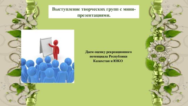 Выступление творческих групп с мини-презентациями. Даем оценку рекреационного потенциала Республики Казахстан и ЮКО