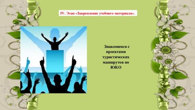 IV. Этап «Закрепление учебного материала».  Знакомимся с проектами туристических мапшрутов по ЮКО