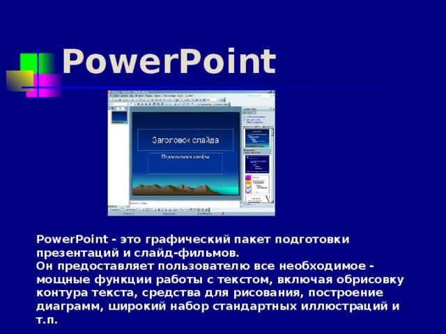 PowerPoint PowerPoint - это графический пакет подготовки презентаций и слайд-фильмов. Он предоставляет пользователю все необходимое - мощные функции работы с текстом, включая обрисовку контура текста, средства для рисования, построение диаграмм, широкий набор стандартных иллюстраций и т.п.