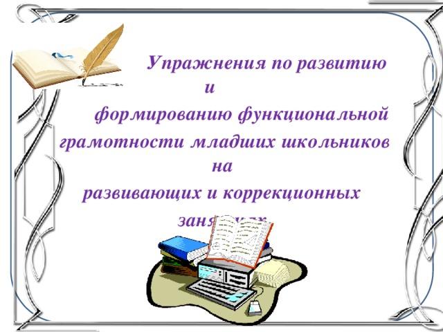 Упражнения по развитию и  формированию функциональной грамотности младших школьников на развивающих и коррекционных занятиях.