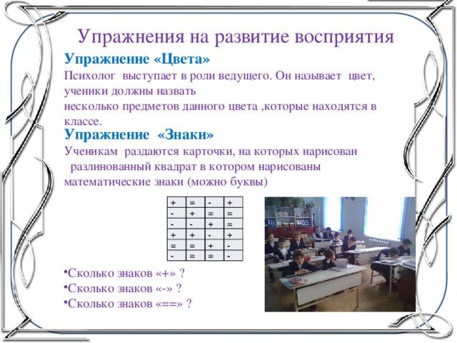 Упражнения на развитие восприятия   Упражнение «Цвета» Психолог выступает в роли ведущего. Он называет цвет, ученики должны назвать несколько предметов данного цвета ,которые находятся в классе. Упражнение «Знаки» Ученикам раздаются карточки, на которых нарисован  разлинованный квадрат в котором нарисованы математические знаки (можно буквы) + = - - - + + + = - = + + = = - - = + + = - = -