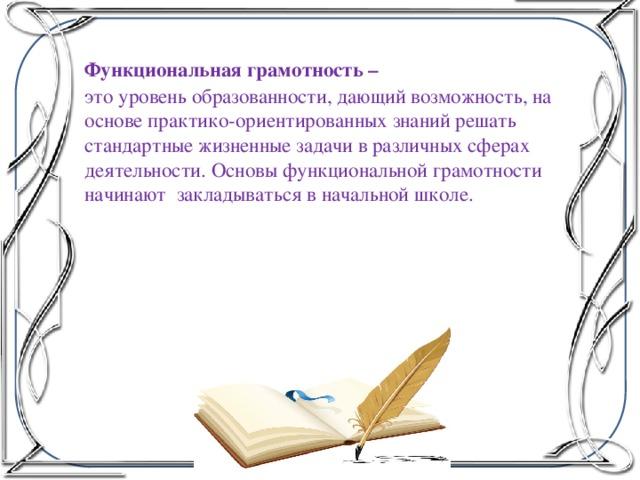 Функциональная грамотность – это уровень образованности, дающий возможность, на основе практико-ориентированных знаний решать стандартные жизненные задачи в различных сферах деятельности. Основы функциональной грамотности начинают закладываться в начальной школе.