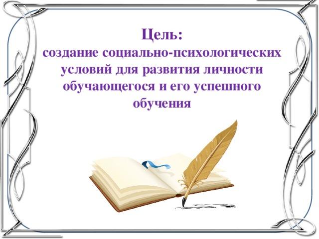 Цель:  создание социально-психологических условий для развития личности обучающегося и его успешного обучения